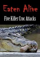 EATEN ALIVE: Five Killer Croc Attacks ebook by