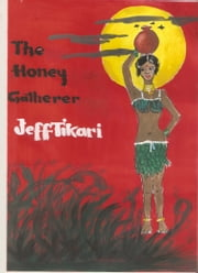 The Honey Gatherer: Fiction ebook by Jeff Tikari
