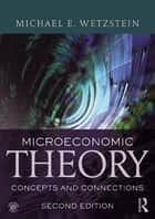 Microeconomic Theory second edition - Concepts and Connections ebook by Michael E. Wetzstein