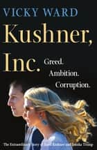 Kushner, Inc. - Greed. Ambition. Corruption. The Extraordinary Story of Jared Kushner and Ivanka Trump E-bok by Vicky Ward