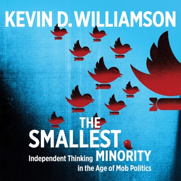 Smallest Minority, The - Independent Thinking in the Age of Mob Politics audiobook by Kevin D. Williamson