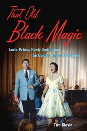 That Old Black Magic - Louis Prima, Keely Smith, and the Golden Age of Las Vegas ebook by Tom Clavin