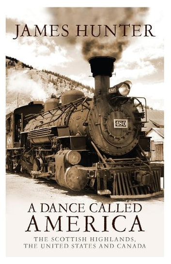 A Dance Called America - The Scottish Highlands, The United States and Canada ebook by James Hunter
