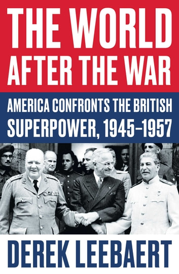 The World After the War - America Confronts the British Superpower, 1945–1957 ebook by Derek Leebaert