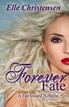 Forever Fate: A Fae Guard Novella - The Fae Guard, #6 ebook by Elle Christensen
