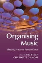 Organising Music - Theory, Practice, Performance ebook by Nic Beech, Charlotte Gilmore