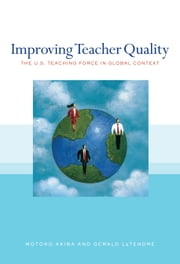 Improving Teacher Quality - The U.S. Teaching Force in Global Context ebook by Motoko Akiba,Gerald LeTendre