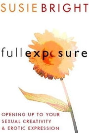 Full Exposure - Opening Up to Sexual Creativity and Erotic Expression ebook by Susie Bright