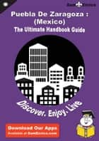 Ultimate Handbook Guide to Puebla De Zaragoza : (Mexico) Travel Guide ebook by Lowell Wood