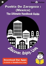 Ultimate Handbook Guide to Puebla De Zaragoza : (Mexico) Travel Guide - Ultimate Handbook Guide to Puebla De Zaragoza : (Mexico) Travel Guide ebook by Lowell Wood