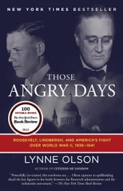 Those Angry Days - Roosevelt, Lindbergh, and America's Fight Over World War II, 1939-1941 ebook by Lynne Olson