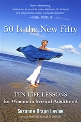 Fifty Is the New Fifty - Ten Life Lessons for Women in Second Adulthood ebook by Suzanne Braun Levine