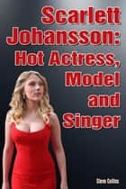 Scarlett Johansson: Hot Actress, Model and Singer ebook by Steve Collins