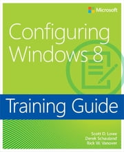 Training Guide Configuring Windows 8 (MCSA) - MCSA 70-687 ebook by Scott Lowe,Derek Schauland,Rick W. Vanover