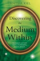 Discovering the Medium Within ebook by Anysia Kiel