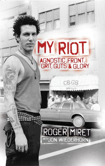 My Riot - Agnostic Front, Grit, Guts & Glory ebook by Roger Miret