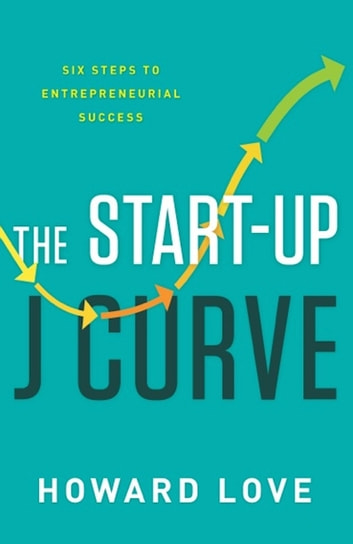 The Start-Up J Curve - The Six Steps to Entrepreneurial Success eBook by Howard Love