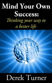 Mind Your Own Success: Thinking your way to a better life ebook by Derek Turner