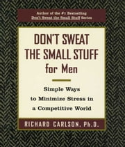 Don't Sweat the Small Stuff for Men - Simple Ways to Minimize Stress in a Competitive World ebook by Richard Carlson