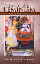 Indian Feminism - Class, Gender & Identity in Medieval Ages ebook by Rukhsana Iftikhar