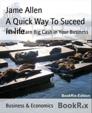 A Quick Way To Suceed In life - How To Earn Big Cash in Your Business ebook by Jame Allen