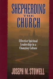 Shepherding the Church - Effective Spiritual Leadership in a Changing Culture ebook by Joseph M. Stowell