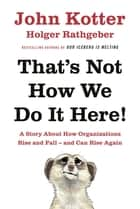 That's Not How We Do It Here! ebook by A Story About How Organizations Rise, Fall – and Can Rise Again