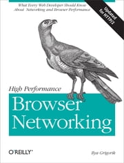 High Performance Browser Networking - What every web developer should know about networking and web performance ebook by Ilya Grigorik