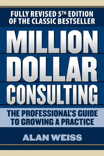 Million Dollar Consulting: The Professional's Guide to Growing a Practice, Fifth Edition ebook by Alan Weiss