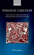 Strange Likeness - The Use of Old English in Twentieth-Century Poetry ebook by Chris Jones