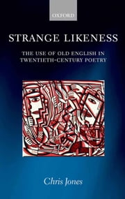 Strange Likeness: The Use of Old English in Twentieth-Century Poetry ebook by Chris Jones