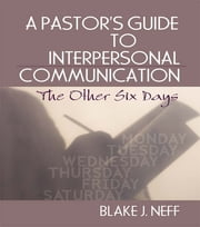 A Pastor's Guide to Interpersonal Communication - The Other Six Days ebook by Blake J. Neff