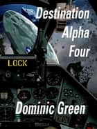 Destination Alpha Four ebook by Dominic Green