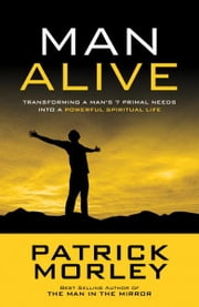 Man Alive - Transforming Your Seven Primal Needs into a Powerful Spiritual Life ebook by Patrick Morley