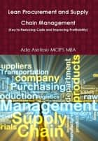 Lean Procurement and Supply Chain Management (Key to Reducing Costs and Improving Profitability) ebook by Ade Asefeso MCIPS MBA