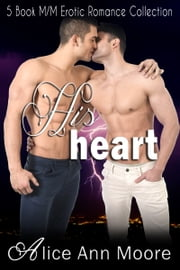 His Heart: 5 Book M/M Erotic Romance Collection ebook by Alice Ann Moore