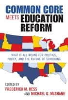 Common Core Meets Education Reform - What It All Means for Politics, Policy, and the Future of Schooling ebook by Frederick M. Hess, Michael Q. McShane