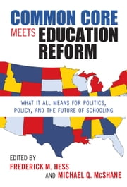 Common Core Meets Education Reform - What It All Means for Politics, Policy, and the Future of Schooling ebook by Frederick M. Hess,Michael Q. McShane