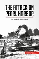 The Attack on Pearl Harbor - The Attack that Shook America ebook by 50MINUTES.COM