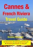 Cannes & The French Riviera Travel Guide - Attractions, Eating, Drinking, Shopping & Places To Stay ebook by Brendan Kavanagh