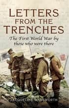 Letters from the Trenches - The First World War by Those Who Were There ebook by Jacqueline Wadsworth