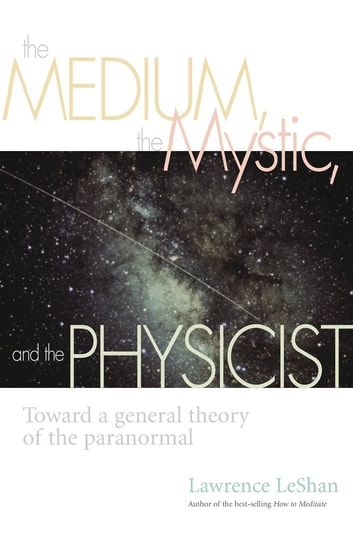The Medium, the Mystic, and the Physicist - Toward a General Theory of the Paranormal ebook by Lawrence Leshan