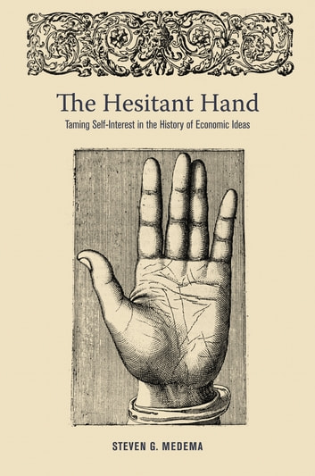 The Hesitant Hand - Taming Self-Interest in the History of Economic Ideas ebook by Steven G. Medema