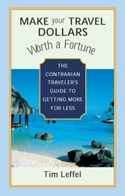 Make Your Travel Dollars Worth a Fortune - The Contrarian Traveler's Guide to Getting More for Less ebook by Tim Leffel