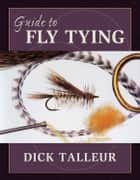Guide to Fly Tying ebook by Dick Talleur