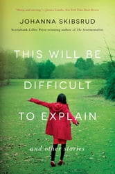 This Will Be Difficult to Explain: And Other Stories ebook by Johanna Skibsrud