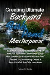 Creating Ultimate Backyard Fish Pond Masterpiece - Build Your Ultimate Backyard Fish Pond With This Fish Pond Construction Guide That Teaches You Brilliant Backyard Pond Designs To Successfully Create A Beautiful Fish Pond For Your Home ebook by Nathan G. Ownby
