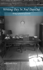 Writing Day In and Day Out: Living a Practice of Words ebook by Andi Cumbo-Floyd
