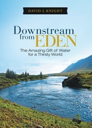 Downstream from Eden - The Amazing Gift of Water for a Thirsty World ebook by David L Knight