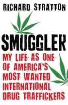 Smuggler - My Life as One of America's Most Wanted International Drug Traffickers eBook by Richard Stratton